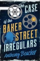 The Case of the Baker Street Irregulars ebook by Anthony Boucher