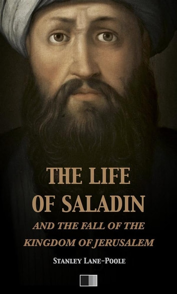 The life of Saladin and the fall of the kingdom of Jerusalem ebook by Stanley Lane-Pool