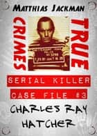 Charles Ray Hatcher - Serial Killer Case File #3: True Crimes ebook by Matthias Jackman