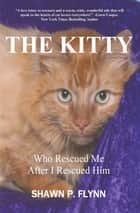 THE KITTY - Who Rescued Me After I Rescued Him ebook by Shawn P. Flynn