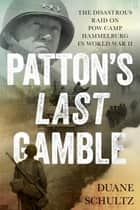 Patton's Last Gamble - The Disastrous Raid on POW Camp Hammelburg in World War II ebook by Duane Schultz