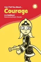 Can I Tell You About Courage? - A Helpful Introduction For Everyone ebook by Liz Gulliford, Richy K. Chandler
