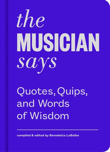 The Musician Says - Quotes, Quips, and Words of Wisdom ebook by Benedetta LoBalbo