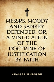 Messrs. Moody and Sankey Defended, or, A Vindication of the Doctrine of Justification by Faith ebook by Charles Spurgeon
