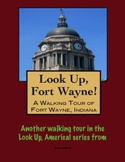 Look Up, Fort Wayne! A Walking Tour of Fort Wayne, Indiana ebook by Doug Gelbert