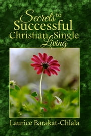 Secrets to Successful Christian Single Living ebook by Laurice Barakat-Chlala