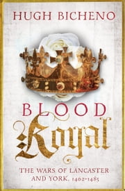 Blood Royal - The Wars of Lancaster and York, 1462–1485 ebook by Hugh Bicheno