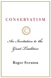 Conservatism - An Invitation to the Great Tradition ebook by Roger Scruton