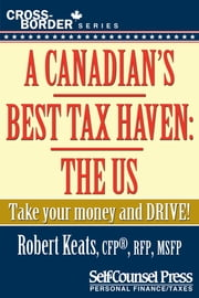 A Canadian's Best Tax Haven: The US - Take your money and drive! ebook by Robert Keats