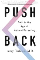 Push Back - Guilt in the Age of Natural Parenting ebook by Amy Tuteur M.D.
