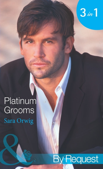 Platinum Grooms: Pregnant at the Wedding (Platinum Grooms, Book 1) / Seduced by the Enemy (Platinum Grooms, Book 2) / Wed to the Texan (Platinum Grooms, Book 3) (Mills & Boon By Request) eBook by Sara Orwig