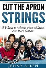 Cut the Apron Strings: 5 Ways to point your children into their destiny ebook by Jenny Allen