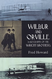 Wilbur and Orville - A Biography of the Wright Brothers ebook by Fred Howard