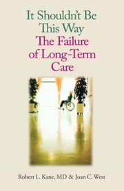 It Shouldn't Be This Way: The Failure of Long-Term Care ebook by Kane, Robert L.
