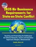 2035 Air Dominance Requirements for State-on-State Conflict: Reaching and Penetrating the Battlespace, Air Defense Networks, Swarm and Saturation, Hypersonic Weapon, Metamaterials, Stealth, Micro Air ebook by Progressive Management