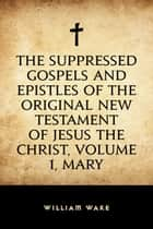The suppressed Gospels and Epistles of the original New Testament of Jesus the Christ, Volume 1, Mary ebook by William Wake