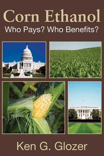 Corn Ethanol - Who Pays? Who Benefits? ebook by Ken G. Glozer
