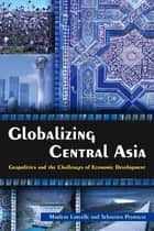 Globalizing Central Asia - Geopolitics and the Challenges of Economic Development ebook by Marlene Laruelle, Sebastien Peyrouse