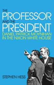 The Professor and the President - Daniel Patrick Moynihan in the Nixon White House ebook by Stephen Hess