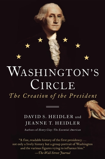Washington's Circle - The Creation of the President ebook by David S. Heidler,Jeanne T. Heidler