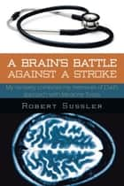 A Brain's Battle Against a Stroke - My Recovery Combines My Memories of Dad's Approach with Medicine Today ebook by Robert Sussler