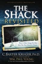 The Shack Revisited - There Is More Going On Here than You Ever Dared to Dream ebook by C. Baxter Kruger