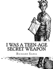 I Was a Teen-Age Secret Weapon ebook by Richard Sabia