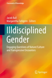 Illdisciplined Gender - Engaging Questions of Nature/Culture and Transgressive Encounters ebook by Jacob Bull,Margaretha Fahlgren