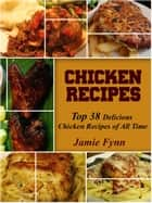 Chicken Recipes - Top 38 Delicious Chicken Recipes of All Time ebook by Jamie Fynn