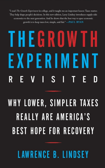 The Growth Experiment Revisited - Why Lower, Simpler Taxes Really Are America's Best Hope for Recovery ebook by Lawrence B. Lindsey