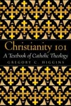 Christianity 101: A Textbook of Catholic Theology ebook by Gregory C. Higgins
