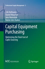 Capital Equipment Purchasing - Optimizing the Total Cost of CapEx Sourcing ebook by Erik Hofmann,Daniel Maucher,Jens Hornstein,Rainer den Ouden