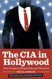 The CIA in Hollywood - How the Agency Shapes Film and Television ebook by Tricia Jenkins