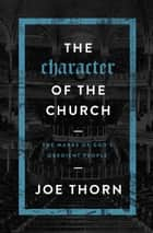 The Character of the Church - The Marks of God's Obedient People ebook by Joe Thorn
