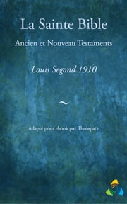 La Sainte Bible, traduction Louis Segond 1910 - Adapté pour ebook par Theospace ebook by Louis Segond, Theospace