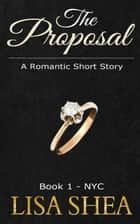 The Proposal - Book 1 - NYC - A Romantic Short Story, #1 ebook by Lisa Shea