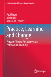 Practice, Learning and Change - Practice-Theory Perspectives on Professional Learning ebook by Paul Hager,Alison Lee,Ann Reich