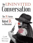 An Uninvited Conversation: The R Series Rated R for Roxanne ebook by Camille St. Charles Mississippi