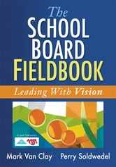 The School Board Fieldbook - Leading With Vision ebook by Mark Van Clay,Perry Soldwedel