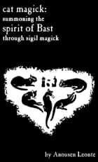 Cat Magick: Summoning the Spirit of Bast through Sigil Magick ebook by Anousen Leonte