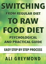 Switching From Regular Diet To Raw Food Diet - Psychological and Practical Guide ebook by Ali Greymond