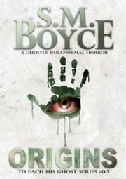 Origins (To Each His Ghost #0.5) - A Ghostly Paranormal Horror Short Story ebook by S. M. Boyce