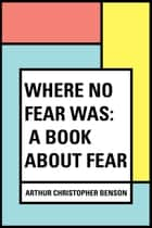 Where No Fear Was: A Book About Fear ebook by Arthur Christopher Benson