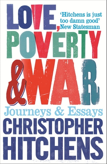 Love, Poverty and War - Journeys and Essays ebook by Christopher Hitchens