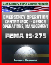 21st Century FEMA Course Manuals - Emergency Operation Center (EOC) Design, Operations, Management (IS-275) Policies, Procedures, Glossary, Guide ebook by Progressive Management