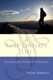 A Soul-Centered Life - Exploring an Animated Spirituality ebook by Michael Demkovich OP