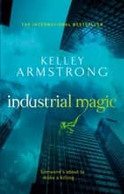 Industrial Magic - Number 4 in series ebook by Kelley Armstrong