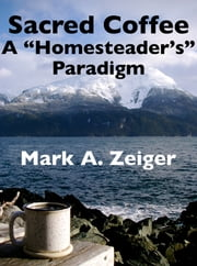 "Sacred Coffee: A ""Homesteader's"" Paradigm ebook by Mark A. Zeiger"