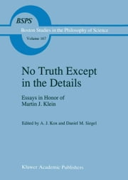 No Truth Except in the Details - Essays in Honor of Martin J. Klein ebook by A.J. Kox,D.M. Siegel