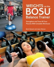 Weights on the BOSU® Balance Trainer - Strengthen and Tone All Your Muscles with Unstable Workouts ebook by Brett Stewart,Jason Warner